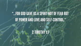 """""""...for God gave us a spirit not of fear but of power and love and self-control."""" - 2 Timothy 1_7."""